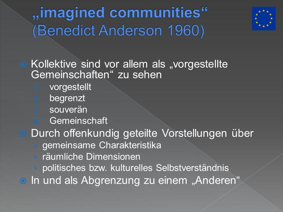 Kollektive sind vor allem als vorgestellte Gemeinschaften zu sehen 1. vorgestellt 2. begrenzt 3. souverän 4. Gemeinschaft Durch offenkundig geteilte V