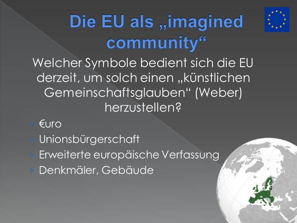 Welcher Symbole bedient sich die EU derzeit, um solch einen künstlichen Gemeinschaftsglauben (Weber) herzustellen? uro Unionsbürgerschaft Erweiterte e