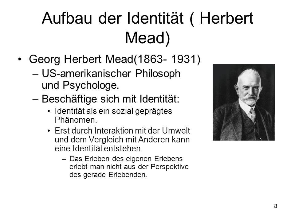 8 Aufbau der Identität ( Herbert Mead) Georg Herbert Mead(1863- 1931) –US-amerikanischer Philosoph und Psychologe. –Beschäftige sich mit Identität: Id