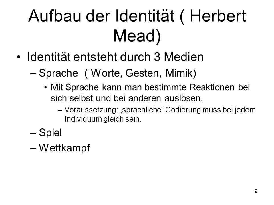 9 Aufbau der Identität ( Herbert Mead) Identität entsteht durch 3 Medien –Sprache ( Worte, Gesten, Mimik) Mit Sprache kann man bestimmte Reaktionen be