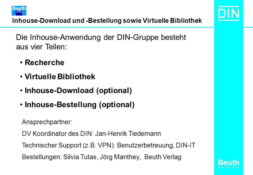 Inhouse-Download und -Bestellung sowie Virtuelle Bibliothek Die Inhouse-Anwendung der DIN-Gruppe besteht aus vier Teilen: Recherche Virtuelle Bibliothek Inhouse-Download (optional) Inhouse-Bestellung (optional) Ansprechpartner: DV Koordinator des DIN: Jan-Henrik Tiedemann Technischer Support (z.B.