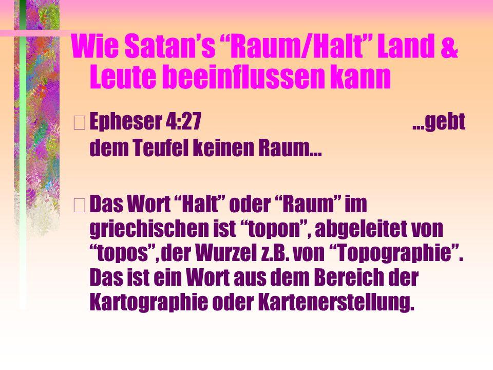 Wie Satans Raum/Halt Land & Leute beeinflussen kann • Epheser 4:27 …gebt dem Teufel keinen Raum… • Das Wort Halt oder Raum im griechischen ist topon, abgeleitet von topos, der Wurzel z.B.