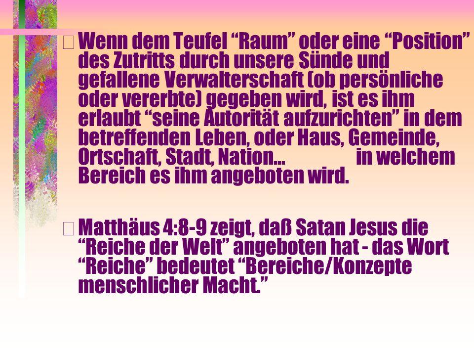 • Wenn dem Teufel Raum oder eine Position des Zutritts durch unsere Sünde und gefallene Verwalterschaft (ob persönliche oder vererbte) gegeben wird, i