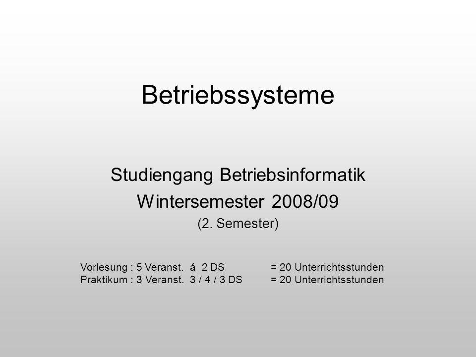 Betriebssysteme Studiengang Betriebsinformatik Wintersemester 2008/09 (2. Semester) Vorlesung : 5 Veranst. á 2 DS= 20 Unterrichtsstunden Praktikum : 3