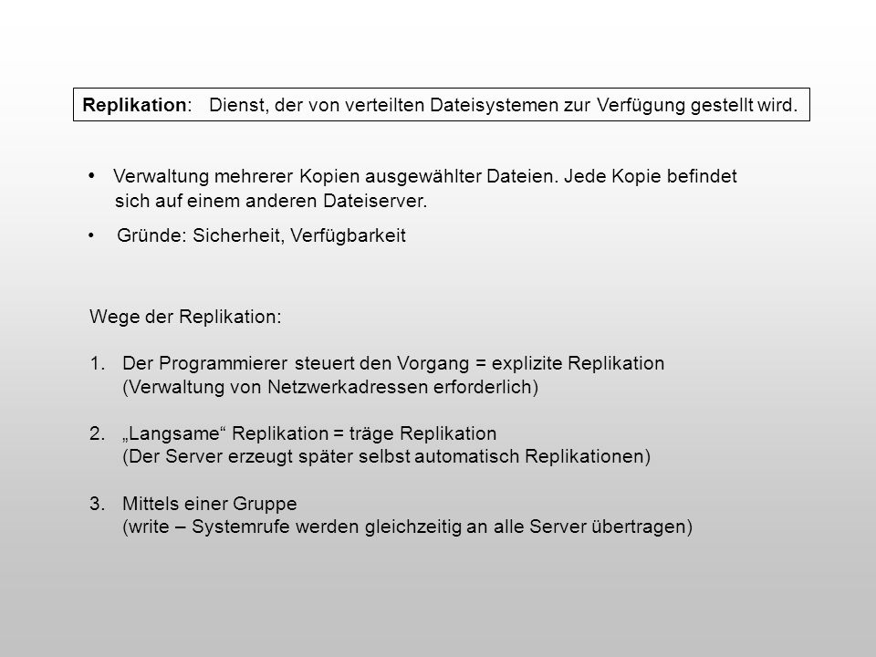 Replikation: Dienst, der von verteilten Dateisystemen zur Verfügung gestellt wird. Verwaltung mehrerer Kopien ausgewählter Dateien. Jede Kopie befinde