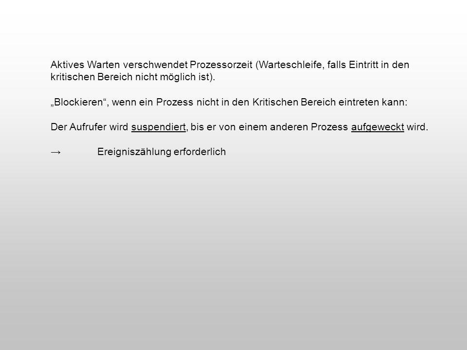 Aktives Warten verschwendet Prozessorzeit (Warteschleife, falls Eintritt in den kritischen Bereich nicht möglich ist). Blockieren, wenn ein Prozess ni