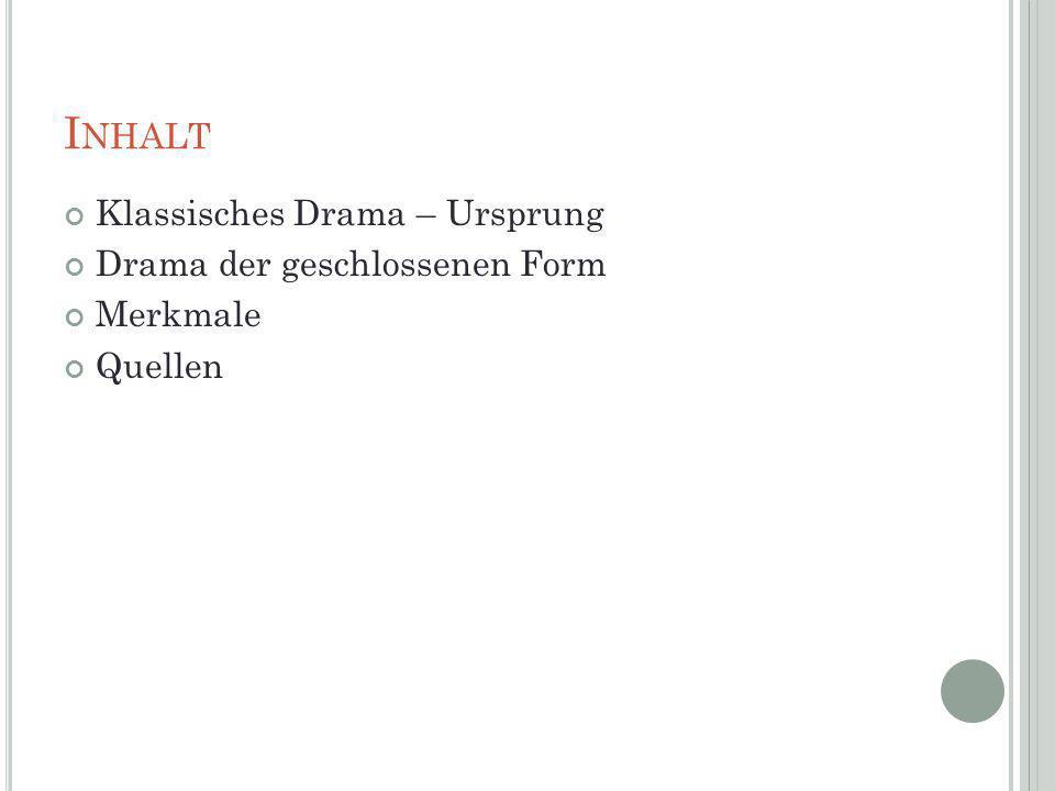 I NHALT Klassisches Drama – Ursprung Drama der geschlossenen Form Merkmale Quellen