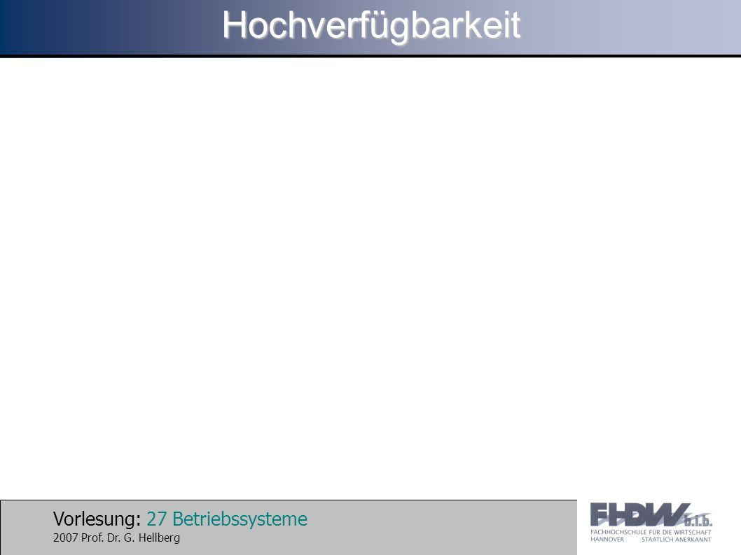 Vorlesung: 27 Betriebssysteme 2007 Prof. Dr. G. HellbergHochverfügbarkeit