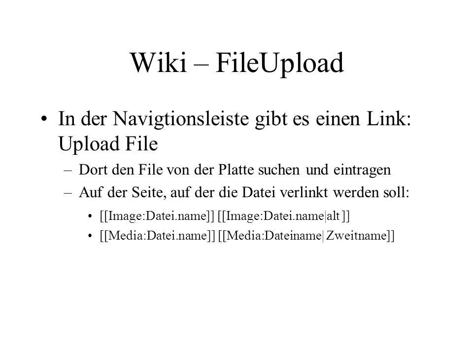 Wiki – FileUpload In der Navigtionsleiste gibt es einen Link: Upload File –Dort den File von der Platte suchen und eintragen –Auf der Seite, auf der die Datei verlinkt werden soll: [[Image:Datei.name]] [[Image:Datei.name|alt ]] [[Media:Datei.name]] [[Media:Dateiname| Zweitname]]