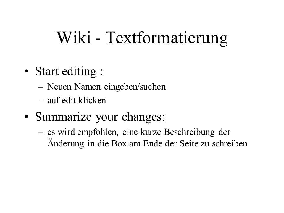 Wiki - Textformatierung Start editing : –Neuen Namen eingeben/suchen –auf edit klicken Summarize your changes: –es wird empfohlen, eine kurze Beschreibung der Änderung in die Box am Ende der Seite zu schreiben