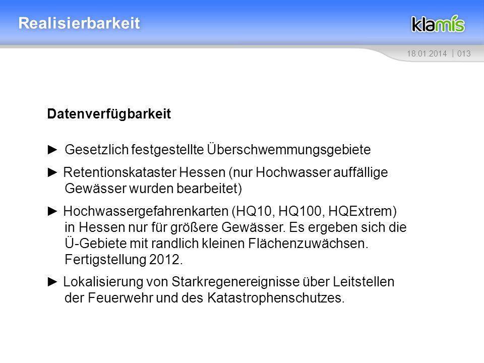 01318.01.2014 Realisierbarkeit Datenverfügbarkeit Gesetzlich festgestellte Überschwemmungsgebiete Retentionskataster Hessen (nur Hochwasser auffällige Gewässer wurden bearbeitet) Hochwassergefahrenkarten (HQ10, HQ100, HQExtrem) in Hessen nur für größere Gewässer.
