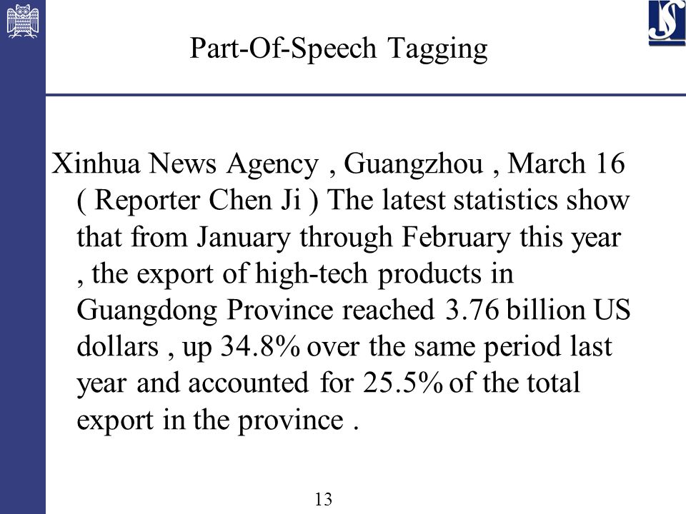 13 Part-Of-Speech Tagging Xinhua News Agency, Guangzhou, March 16 ( Reporter Chen Ji ) The latest statistics show that from January through February this year, the export of high-tech products in Guangdong Province reached 3.76 billion US dollars, up 34.8% over the same period last year and accounted for 25.5% of the total export in the province.