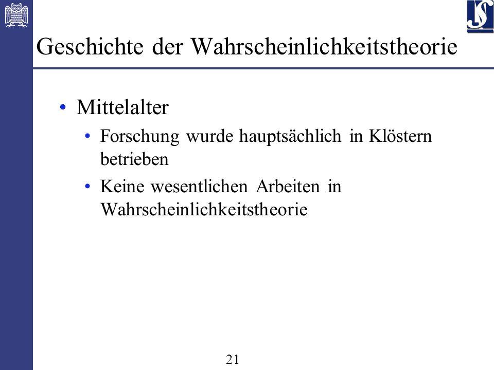 21 Geschichte der Wahrscheinlichkeitstheorie Mittelalter Forschung wurde hauptsächlich in Klöstern betrieben Keine wesentlichen Arbeiten in Wahrscheinlichkeitstheorie