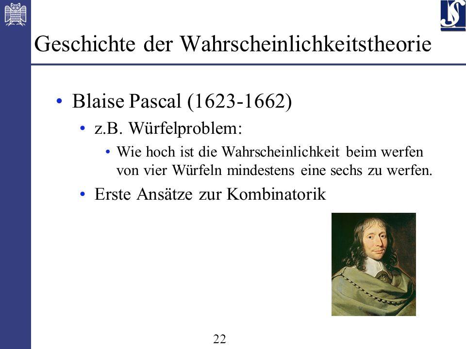 22 Geschichte der Wahrscheinlichkeitstheorie Blaise Pascal (1623-1662) z.B.