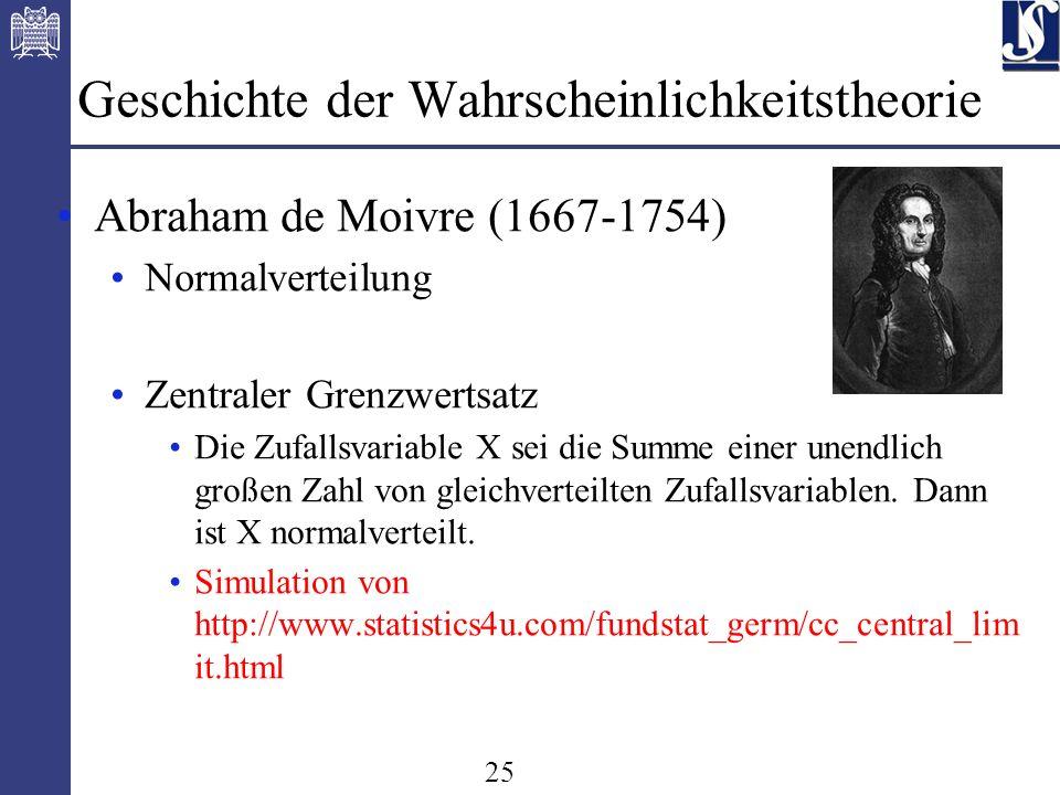 25 Geschichte der Wahrscheinlichkeitstheorie Abraham de Moivre (1667-1754) Normalverteilung Zentraler Grenzwertsatz Die Zufallsvariable X sei die Summe einer unendlich großen Zahl von gleichverteilten Zufallsvariablen.