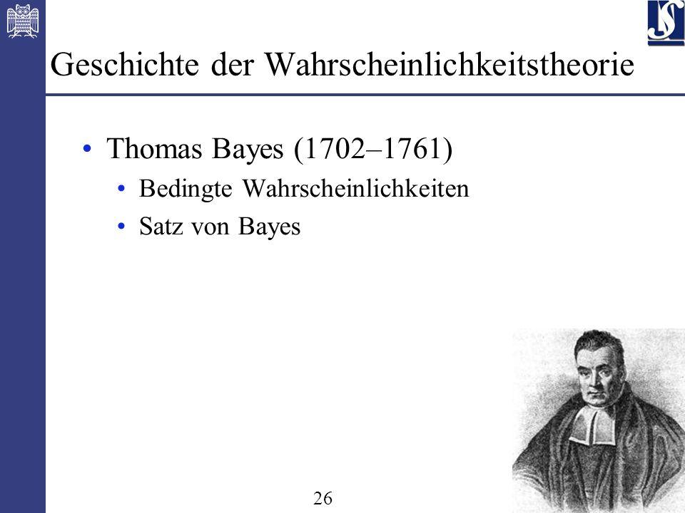 26 Geschichte der Wahrscheinlichkeitstheorie Thomas Bayes (1702–1761) Bedingte Wahrscheinlichkeiten Satz von Bayes
