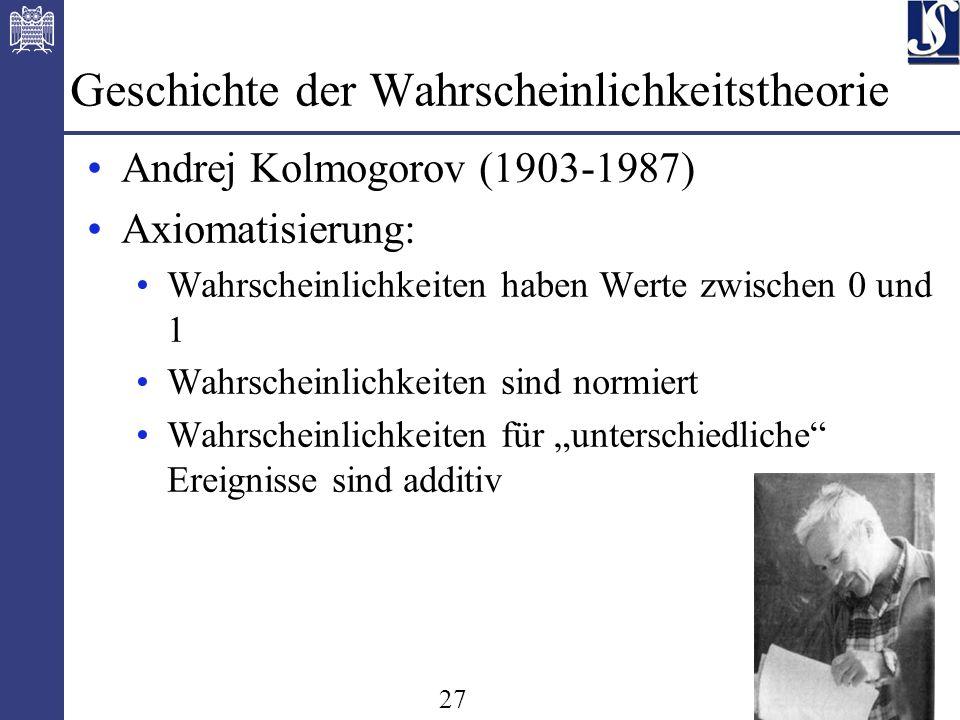 27 Geschichte der Wahrscheinlichkeitstheorie Andrej Kolmogorov (1903-1987) Axiomatisierung: Wahrscheinlichkeiten haben Werte zwischen 0 und 1 Wahrscheinlichkeiten sind normiert Wahrscheinlichkeiten für unterschiedliche Ereignisse sind additiv