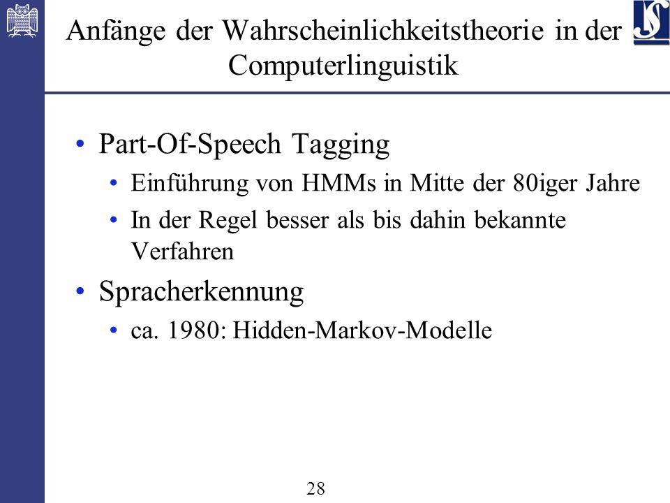28 Anfänge der Wahrscheinlichkeitstheorie in der Computerlinguistik Part-Of-Speech Tagging Einführung von HMMs in Mitte der 80iger Jahre In der Regel besser als bis dahin bekannte Verfahren Spracherkennung ca.