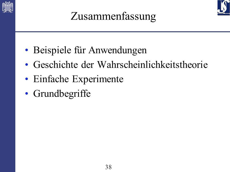 38 Zusammenfassung Beispiele für Anwendungen Geschichte der Wahrscheinlichkeitstheorie Einfache Experimente Grundbegriffe