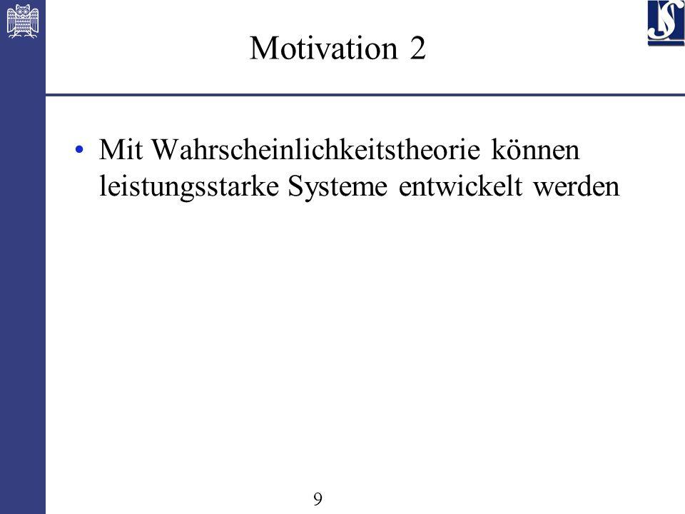 9 Motivation 2 Mit Wahrscheinlichkeitstheorie können leistungsstarke Systeme entwickelt werden