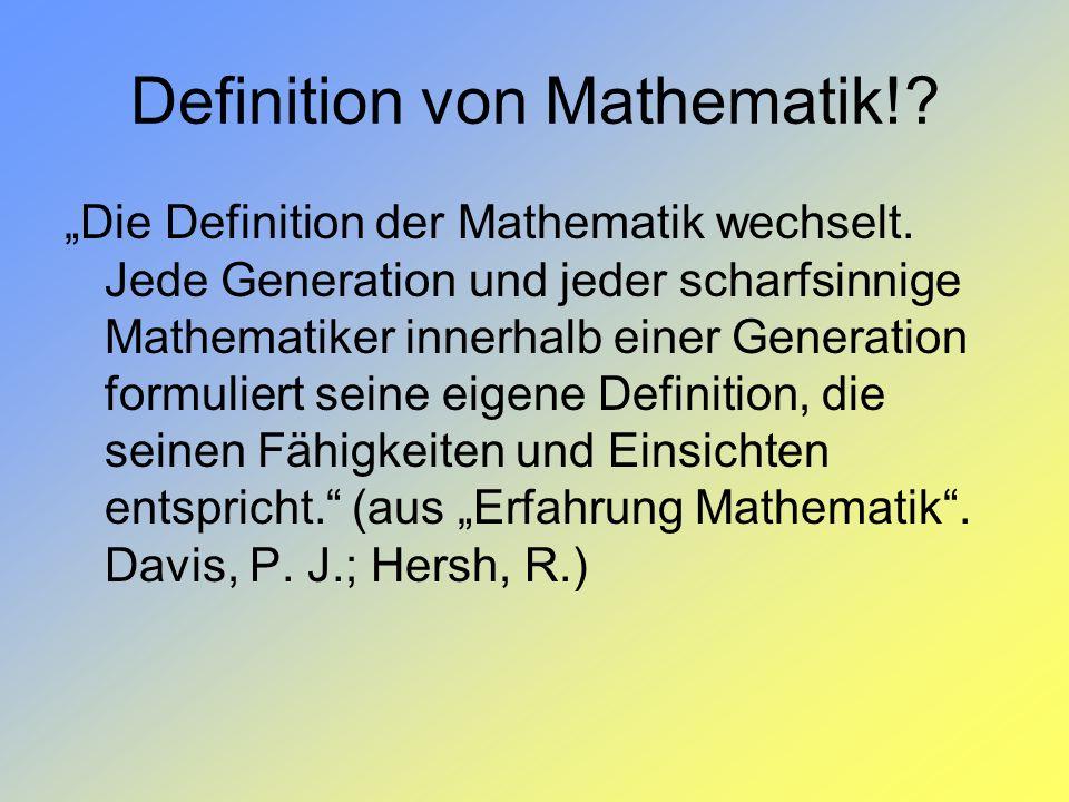 Definition von Mathematik!? Die Definition der Mathematik wechselt. Jede Generation und jeder scharfsinnige Mathematiker innerhalb einer Generation fo