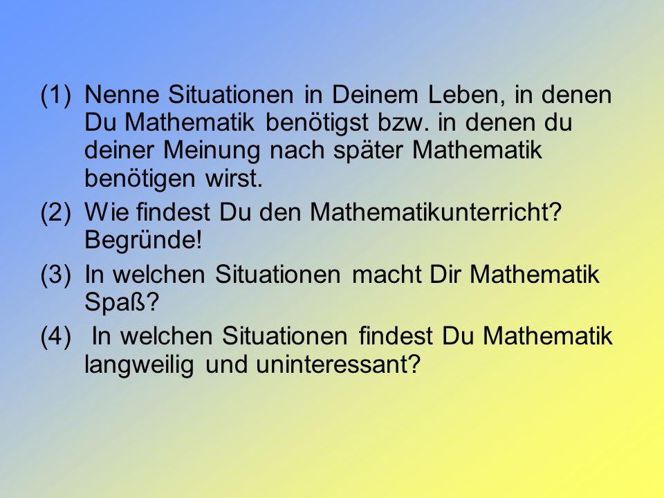 (1)Nenne Situationen in Deinem Leben, in denen Du Mathematik benötigst bzw. in denen du deiner Meinung nach später Mathematik benötigen wirst. (2)Wie