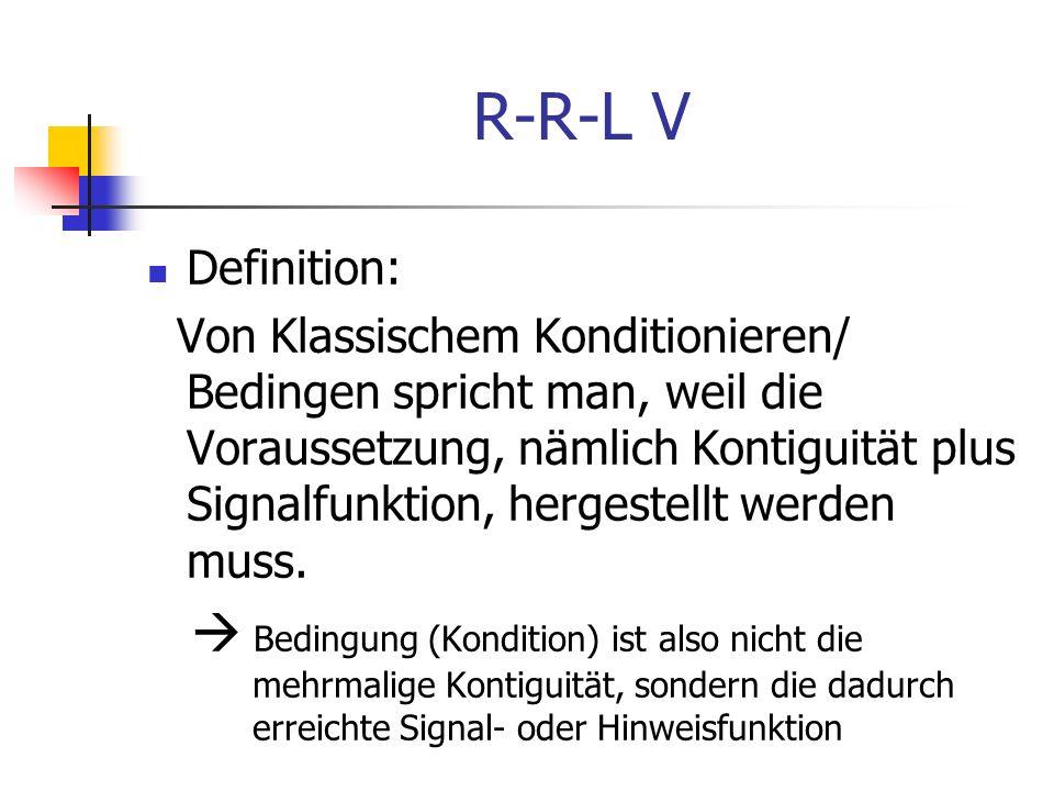 R-R-L V Definition: Von Klassischem Konditionieren/ Bedingen spricht man, weil die Voraussetzung, nämlich Kontiguität plus Signalfunktion, hergestellt