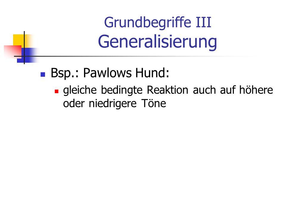 Grundbegriffe III Generalisierung Bsp.: Pawlows Hund: gleiche bedingte Reaktion auch auf höhere oder niedrigere Töne