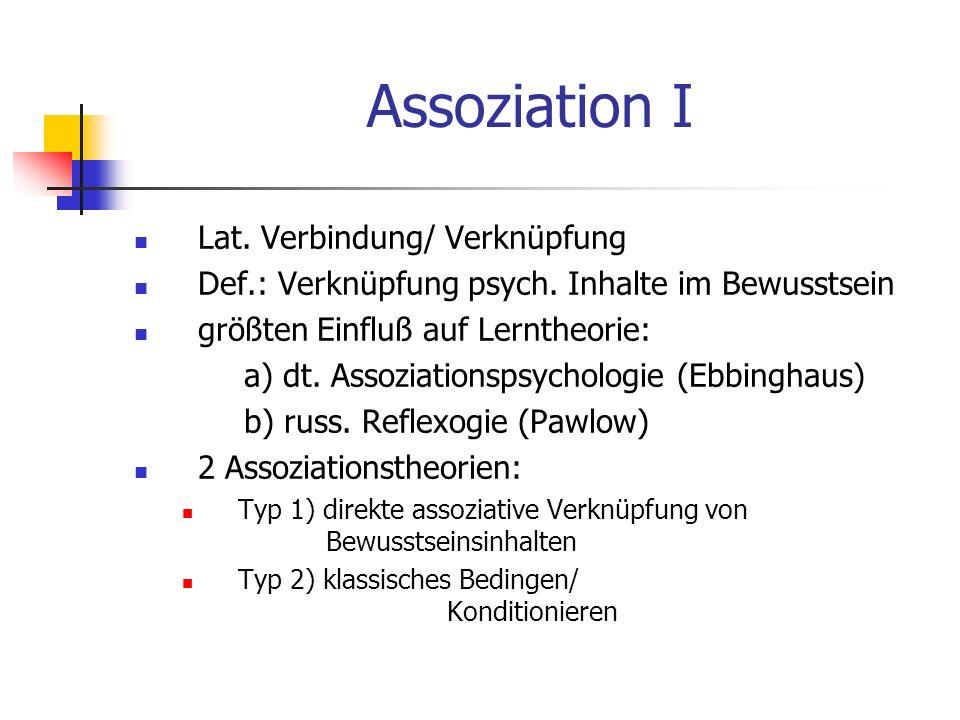 Assoziation I Lat. Verbindung/ Verknüpfung Def.: Verknüpfung psych. Inhalte im Bewusstsein größten Einfluß auf Lerntheorie: a) dt. Assoziationspsychol