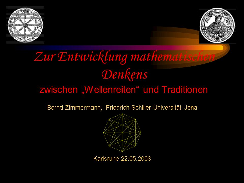 Zur Entwicklung mathematischen Denkens zwischen Wellenreiten und Traditionen Bernd Zimmermann, Friedrich-Schiller-Universität Jena Karlsruhe 22.05.2003
