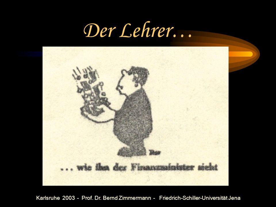 Karlsruhe 2003 - Prof. Dr. Bernd Zimmermann - Friedrich-Schiller-Universität Jena Oft in D: Der Lehrer… Faule Säcke!!