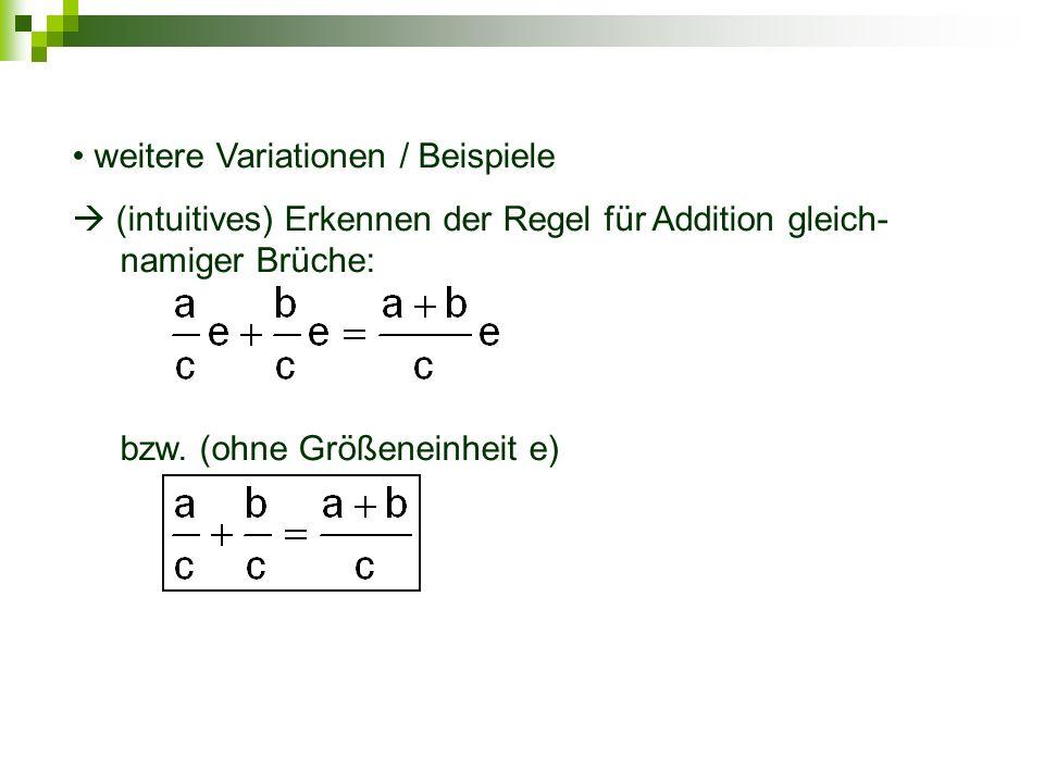 weitere Variationen / Beispiele (intuitives) Erkennen der Regel für Addition gleich- namiger Brüche: bzw. (ohne Größeneinheit e)
