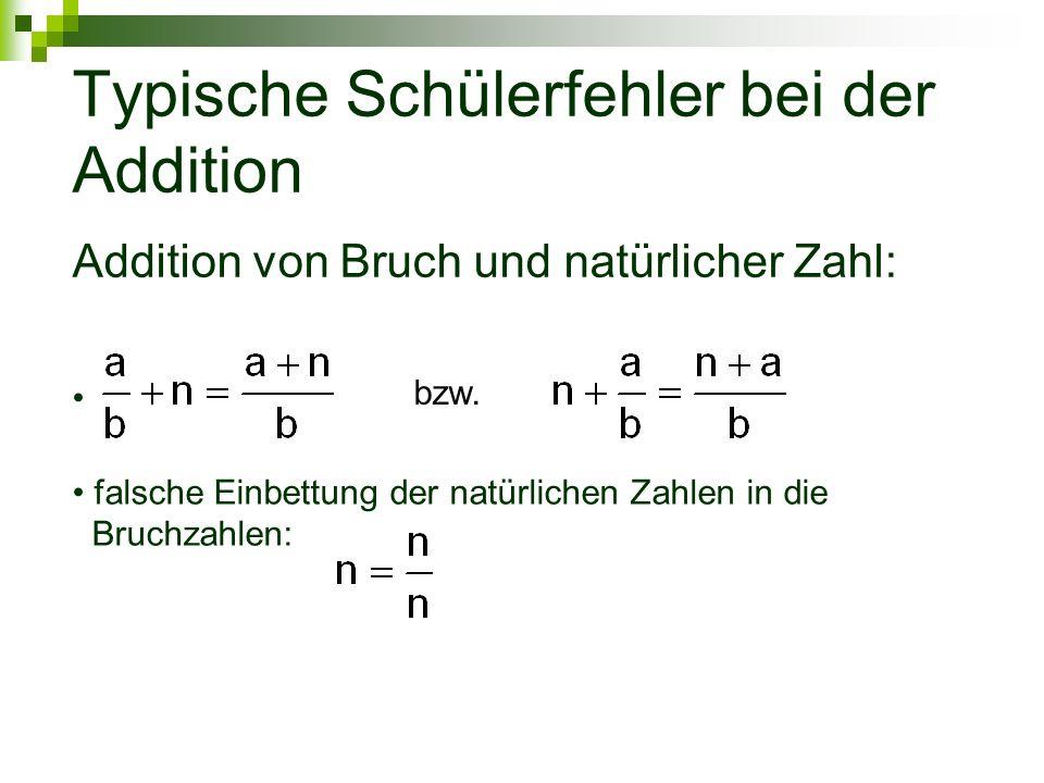 Typische Schülerfehler bei der Addition Addition von Bruch und natürlicher Zahl: bzw. falsche Einbettung der natürlichen Zahlen in die Bruchzahlen: