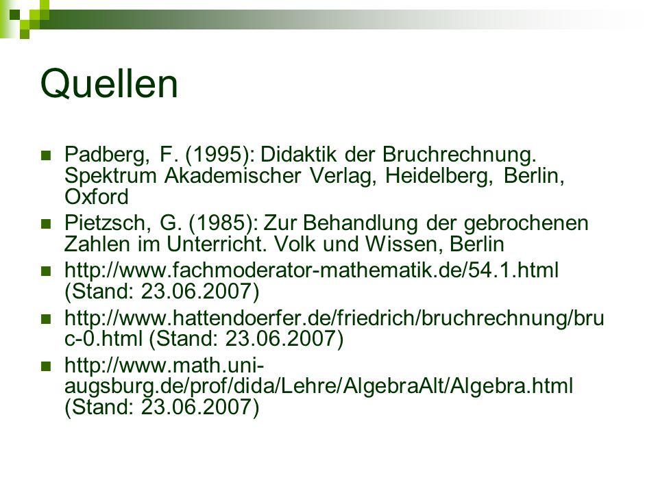 Quellen Padberg, F. (1995): Didaktik der Bruchrechnung. Spektrum Akademischer Verlag, Heidelberg, Berlin, Oxford Pietzsch, G. (1985): Zur Behandlung d