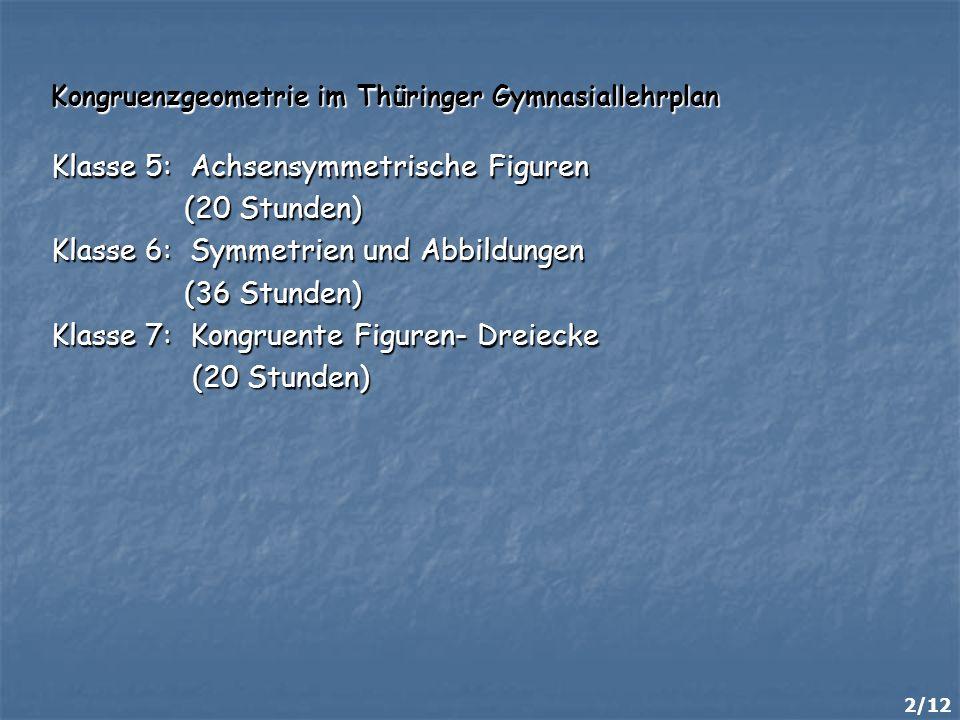 2/12 Kongruenzgeometrie im Thüringer Gymnasiallehrplan Klasse 5: Achsensymmetrische Figuren (20 Stunden) (20 Stunden) Klasse 6: Symmetrien und Abbildu