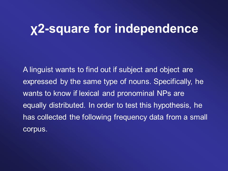 A linguist wants to find out if subject and object are expressed by the same type of nouns.