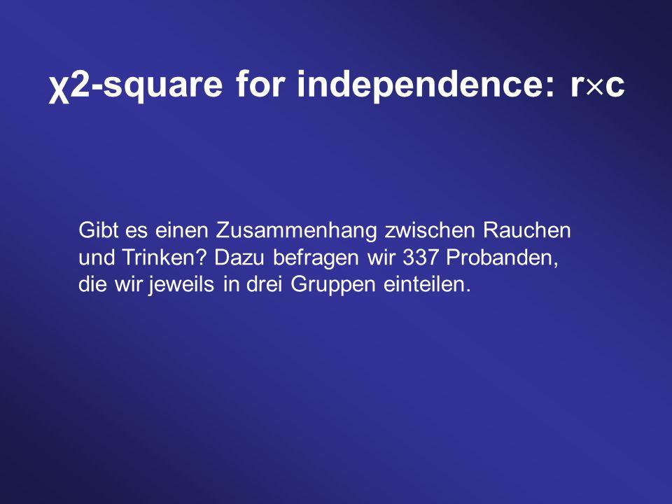 χ2-square for independence: r c Gibt es einen Zusammenhang zwischen Rauchen und Trinken? Dazu befragen wir 337 Probanden, die wir jeweils in drei Grup
