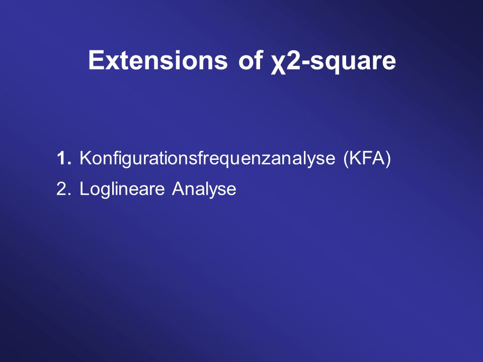 Extensions of χ2-square 1. Konfigurationsfrequenzanalyse (KFA) 2. Loglineare Analyse
