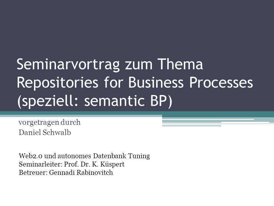 Seminarvortrag zum Thema Repositories for Business Processes (speziell: semantic BP) vorgetragen durch Daniel Schwalb Web2.0 und autonomes Datenbank T