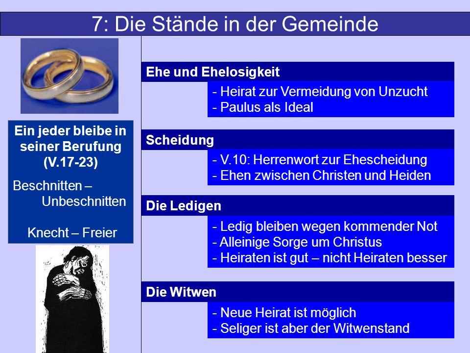 7: Die Stände in der Gemeinde Ehe und Ehelosigkeit Scheidung Die Ledigen Die Witwen - Heirat zur Vermeidung von Unzucht - Paulus als Ideal - V.10: Her