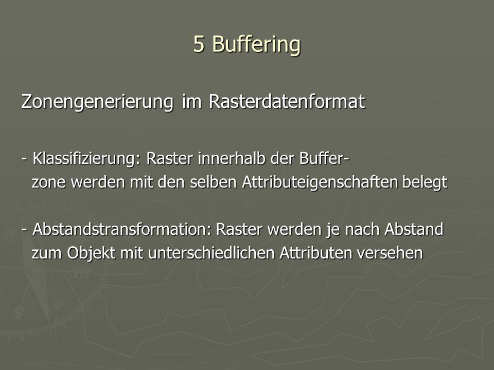 5 Buffering Zonengenerierung im Rasterdatenformat - Klassifizierung: Raster innerhalb der Buffer- zone werden mit den selben Attributeigenschaften bel