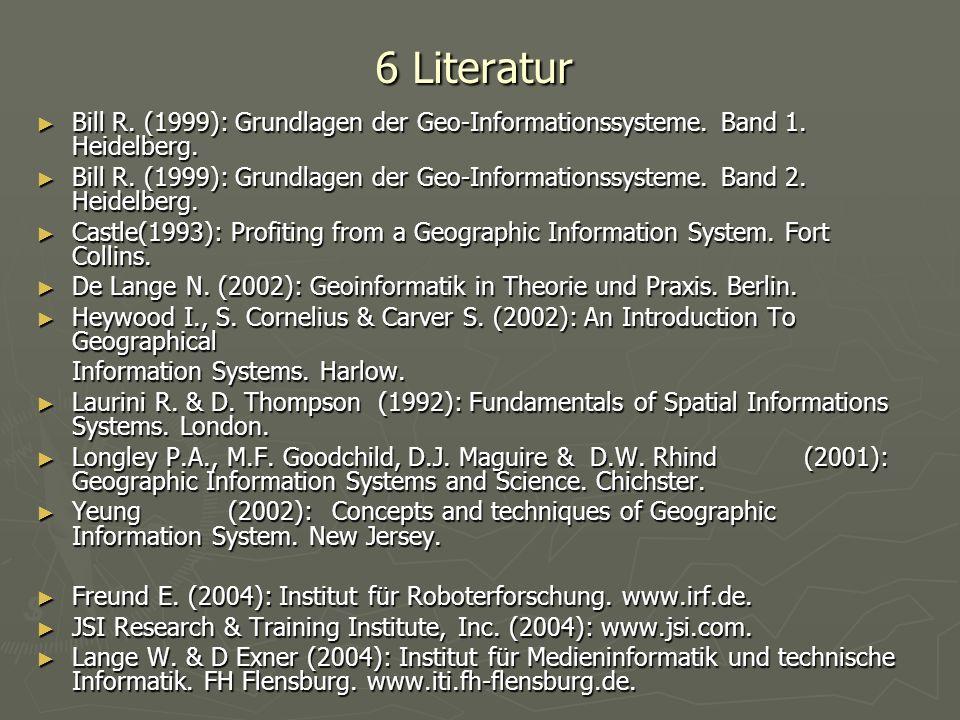 6 Literatur Bill R. (1999): Grundlagen der Geo-Informationssysteme. Band 1. Heidelberg. Bill R. (1999): Grundlagen der Geo-Informationssysteme. Band 1