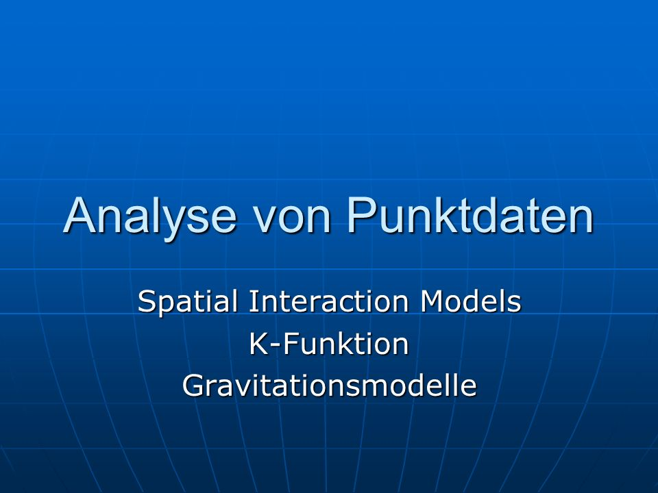 Analyse von Punktdaten Spatial Interaction Models K-FunktionGravitationsmodelle