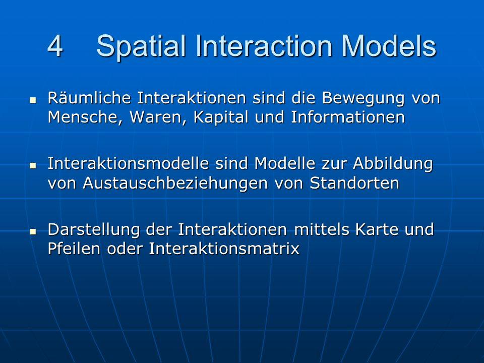 4Spatial Interaction Models Räumliche Interaktionen sind die Bewegung von Mensche, Waren, Kapital und Informationen Räumliche Interaktionen sind die B
