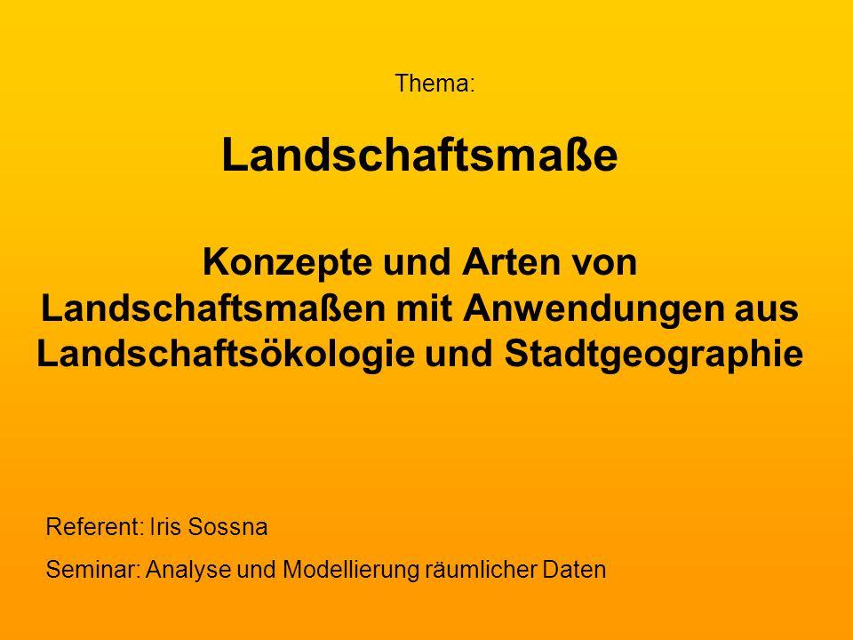 Landschaftsmaße Konzepte und Arten von Landschaftsmaßen mit Anwendungen aus Landschaftsökologie und Stadtgeographie Thema: Referent: Iris Sossna Semin