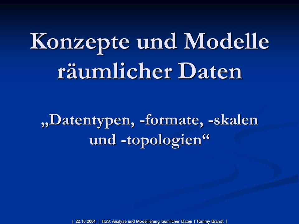 Konzepte und Modelle räumlicher Daten Datentypen, -formate, -skalen und -topologien | 22.10.2004 | HpS: Analyse und Modellierung räumlicher Daten| Tom