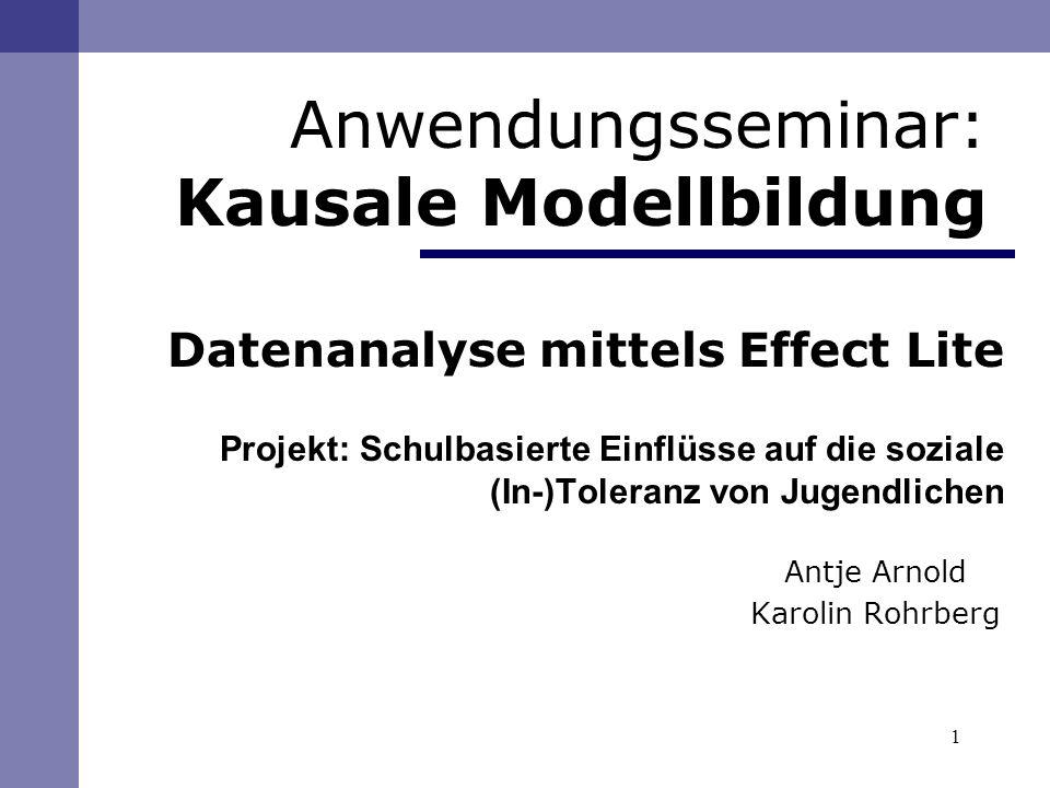 1 Anwendungsseminar: Kausale Modellbildung Datenanalyse mittels Effect Lite Projekt: Schulbasierte Einflüsse auf die soziale (In-)Toleranz von Jugendlichen Antje Arnold Karolin Rohrberg