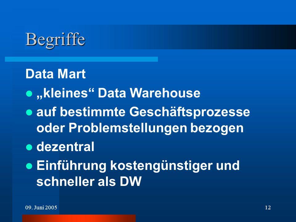 09. Juni 200512 Begriffe Data Mart kleines Data Warehouse auf bestimmte Geschäftsprozesse oder Problemstellungen bezogen dezentral Einführung kostengü
