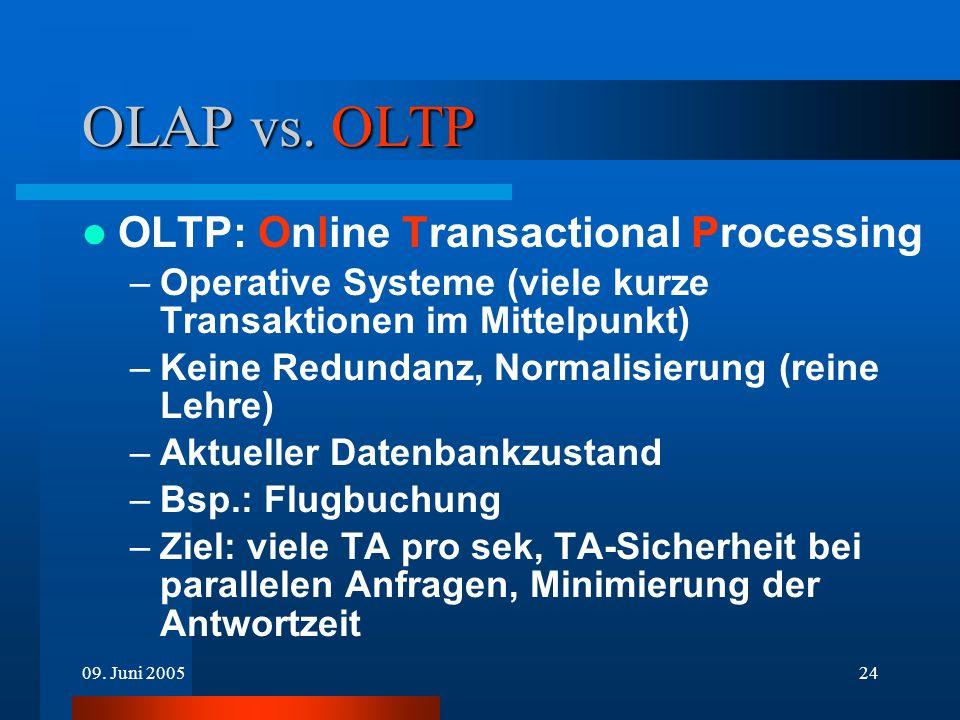 09. Juni 200524 OLAP vs. OLTP OLTP: Online Transactional Processing –Operative Systeme (viele kurze Transaktionen im Mittelpunkt) –Keine Redundanz, No