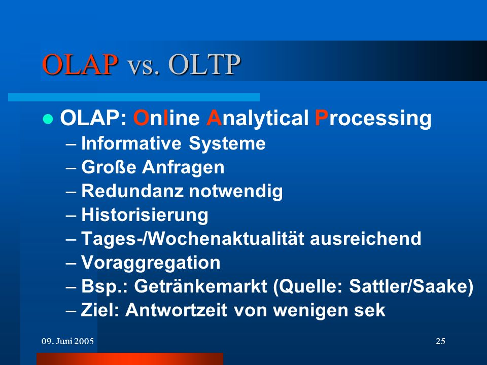 09. Juni 200525 OLAP vs. OLTP OLAP: Online Analytical Processing –Informative Systeme –Große Anfragen –Redundanz notwendig –Historisierung –Tages-/Woc